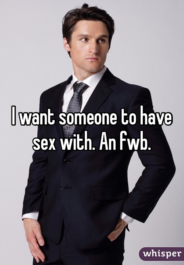 I want someone to have sex with. An fwb.