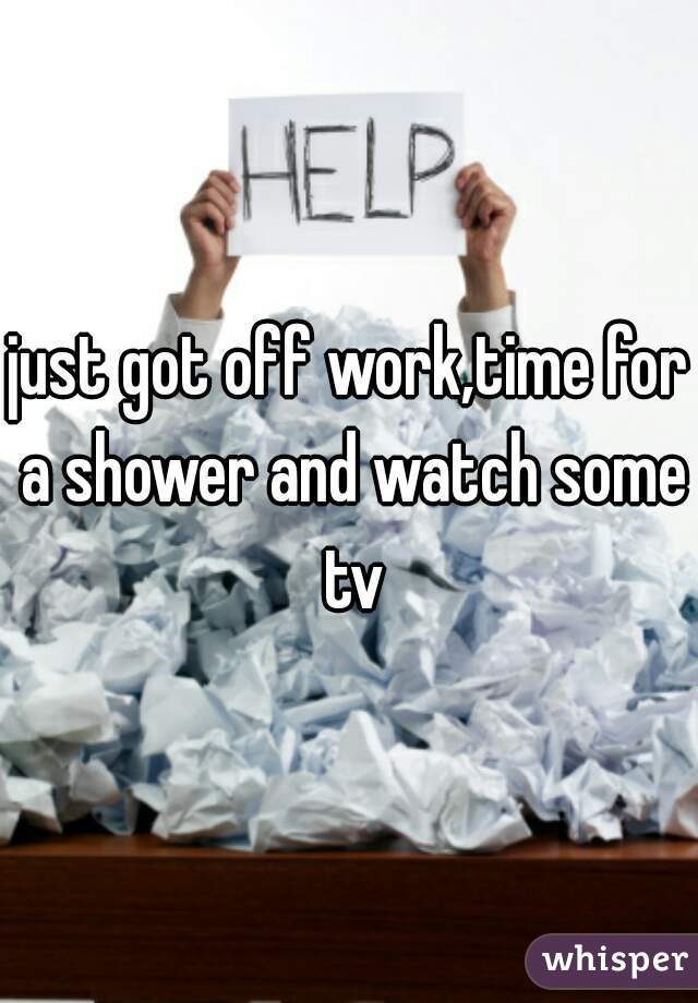 just got off work,time for a shower and watch some tv