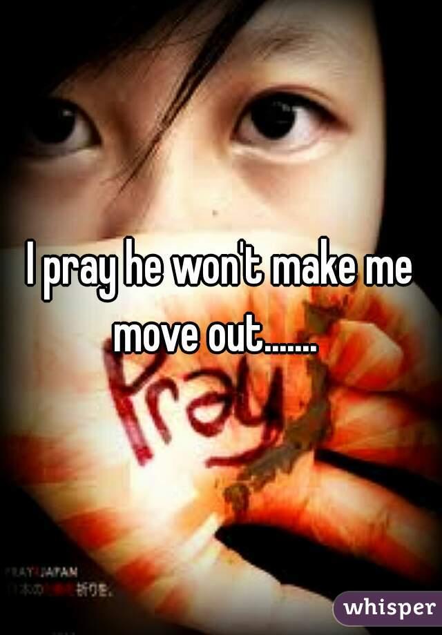 I pray he won't make me move out.......