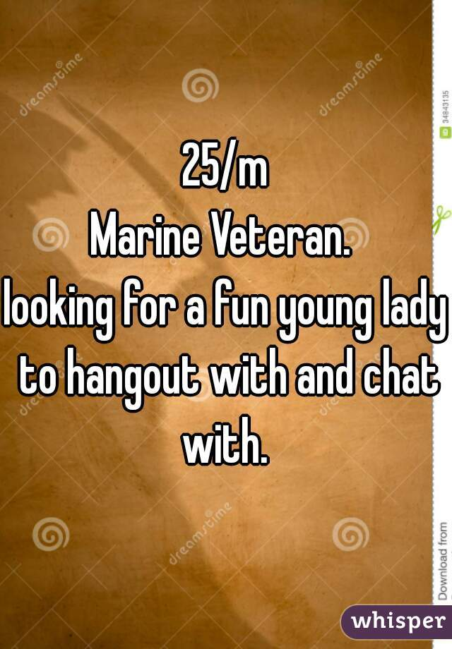 25/m Marine Veteran.   looking for a fun young lady to hangout with and chat with.