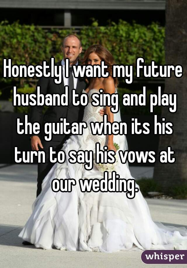 Honestly I want my future husband to sing and play the guitar when its his turn to say his vows at our wedding.