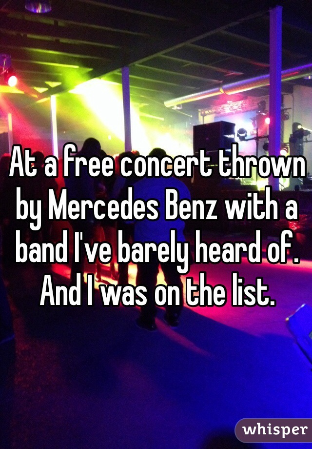 At a free concert thrown by Mercedes Benz with a band I've barely heard of. And I was on the list.
