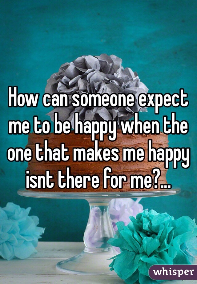 How can someone expect me to be happy when the one that makes me happy isnt there for me?...