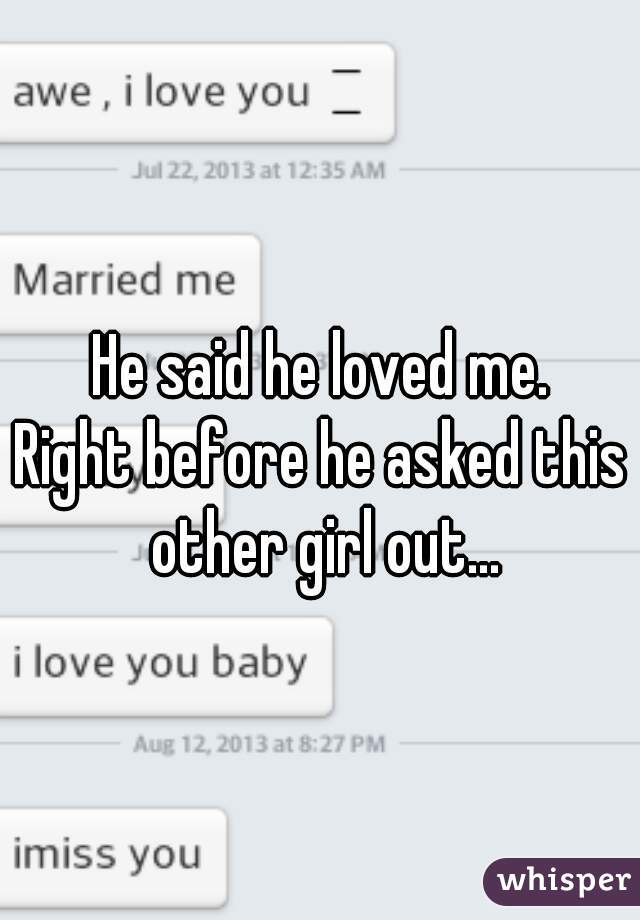 He said he loved me. Right before he asked this other girl out...
