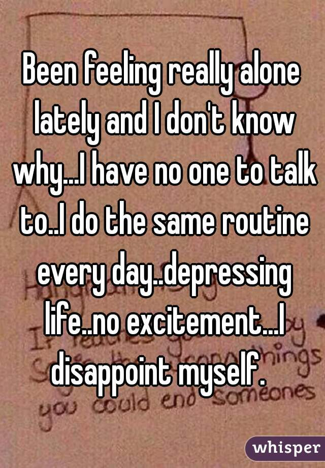 Been feeling really alone lately and I don't know why...I have no one to talk to..I do the same routine every day..depressing life..no excitement...I disappoint myself.