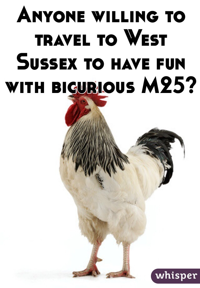 Anyone willing to travel to West Sussex to have fun with bicurious M25?
