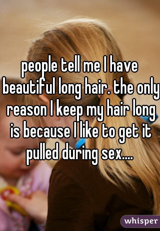 people tell me I have beautiful long hair. the only reason I keep my hair long is because I like to get it pulled during sex....