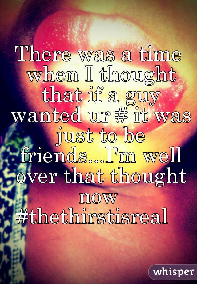 There was a time when I thought that if a guy wanted ur # it was just to be friends...I'm well over that thought now  #thethirstisreal
