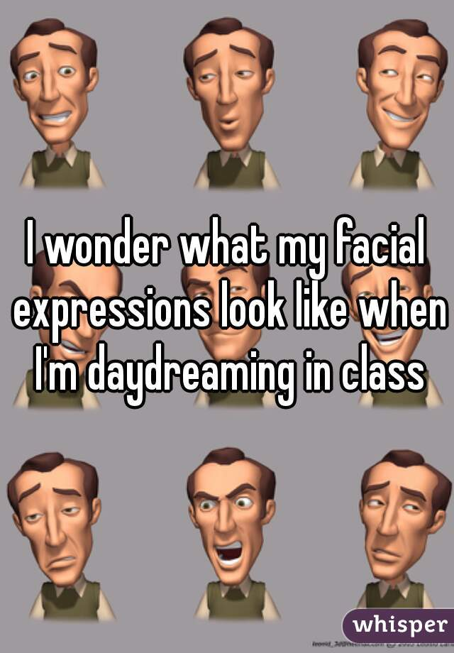 I wonder what my facial expressions look like when I'm daydreaming in class