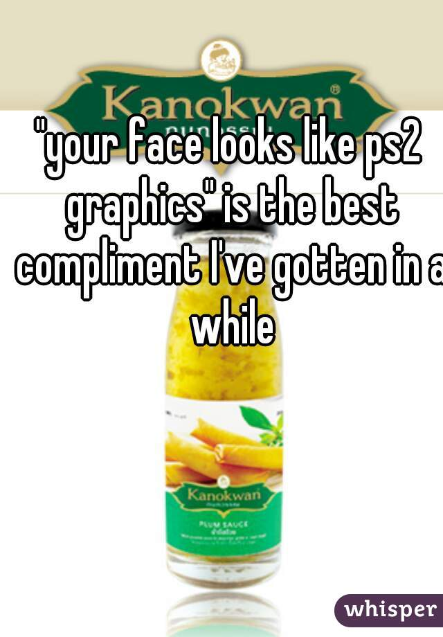 """""""your face looks like ps2 graphics"""" is the best compliment I've gotten in a while"""