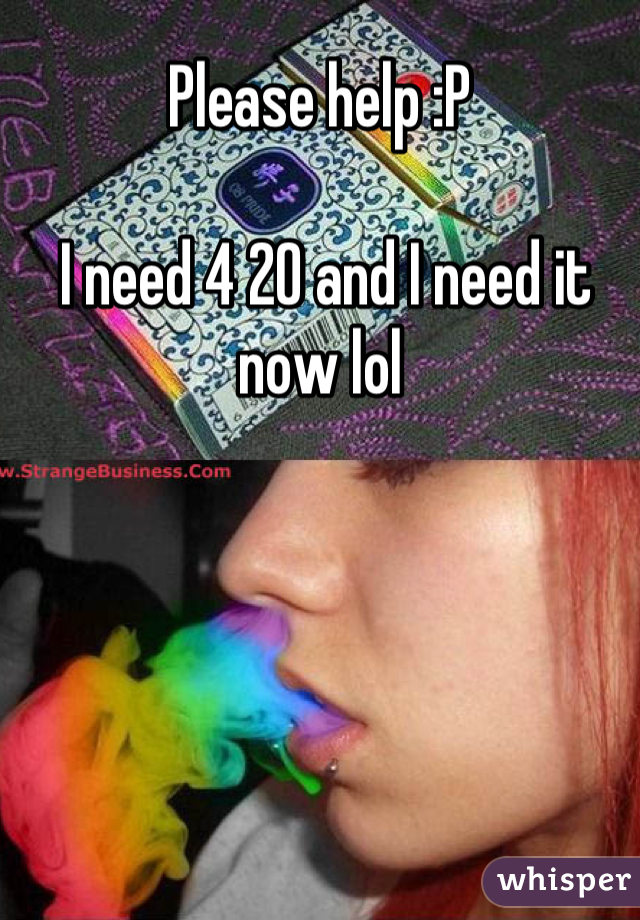 Please help :P    I need 4 20 and I need it now lol