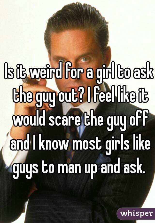 Is it weird for a girl to ask the guy out? I feel like it would scare the guy off and I know most girls like guys to man up and ask.