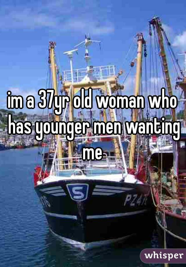 im a 37yr old woman who has younger men wanting me