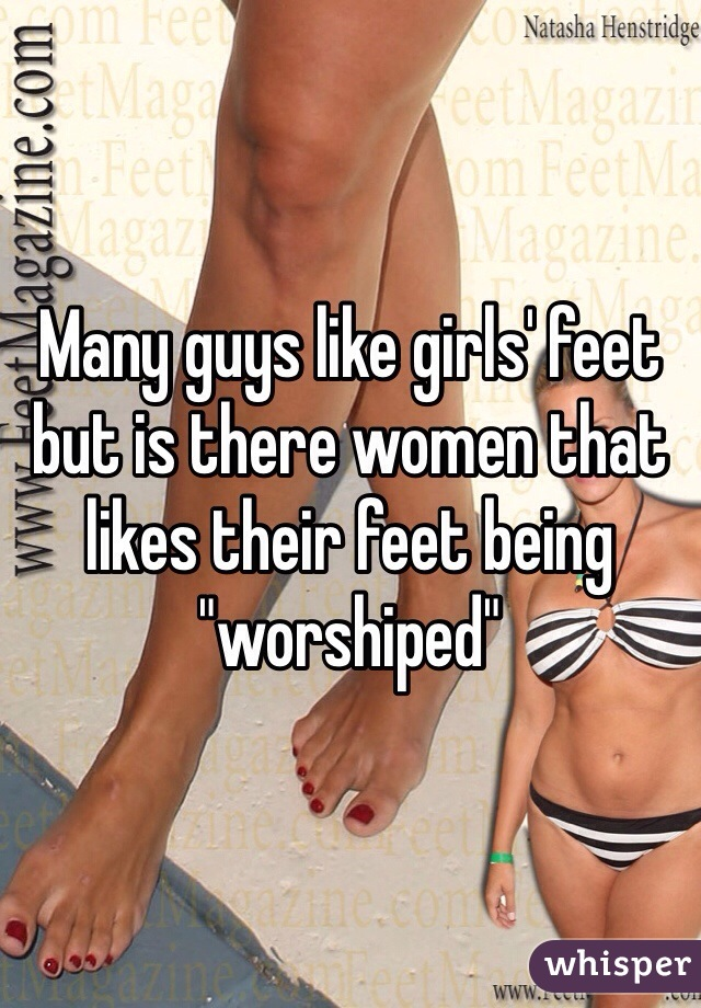 """Many guys like girls' feet but is there women that likes their feet being """"worshiped"""""""