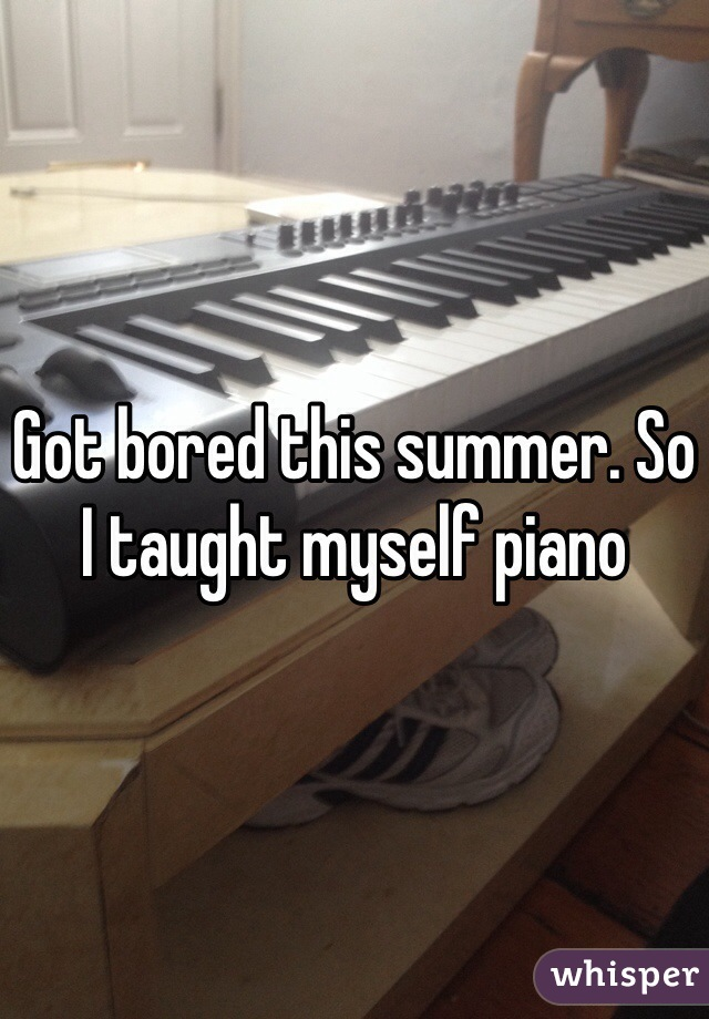 Got bored this summer. So I taught myself piano