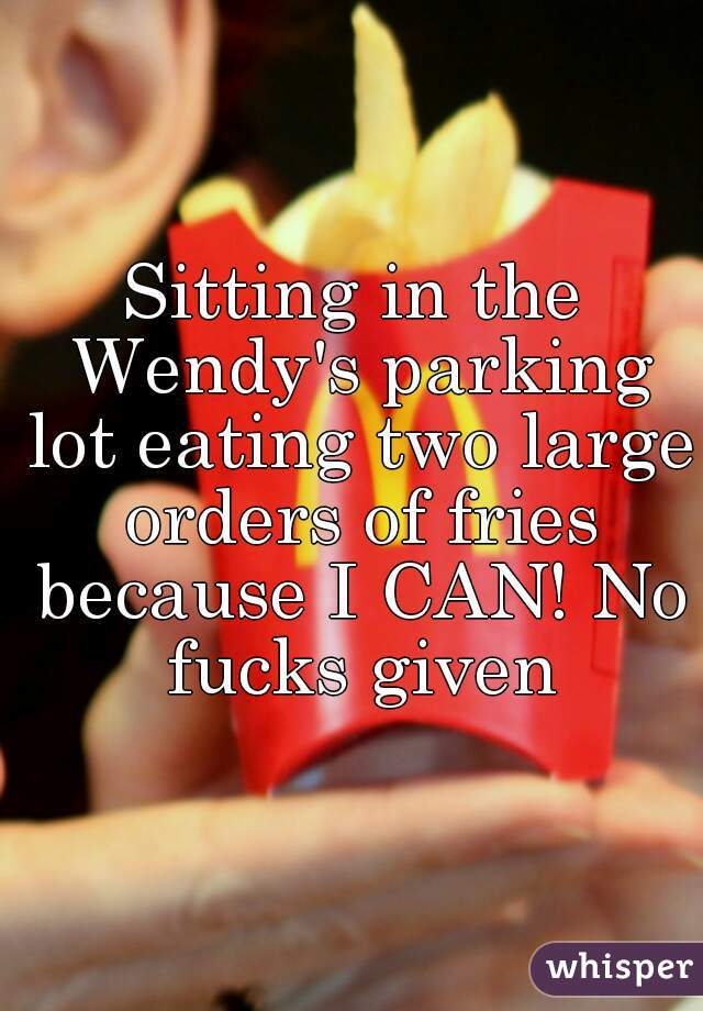 Sitting in the Wendy's parking lot eating two large orders of fries because I CAN! No fucks given