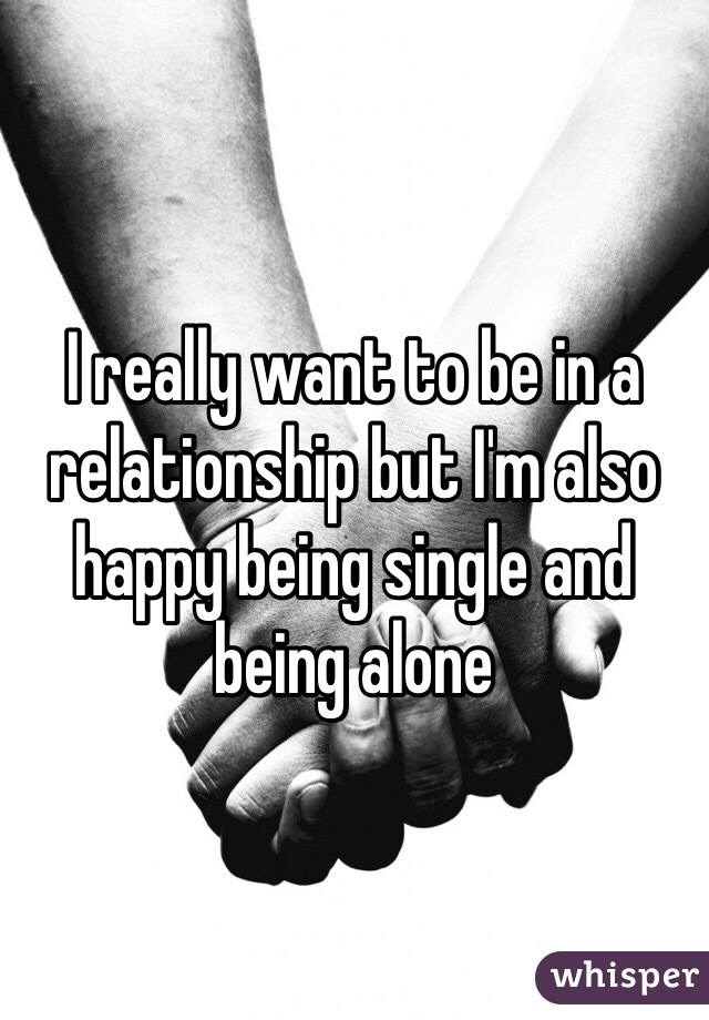 I really want to be in a relationship but I'm also happy being single and being alone