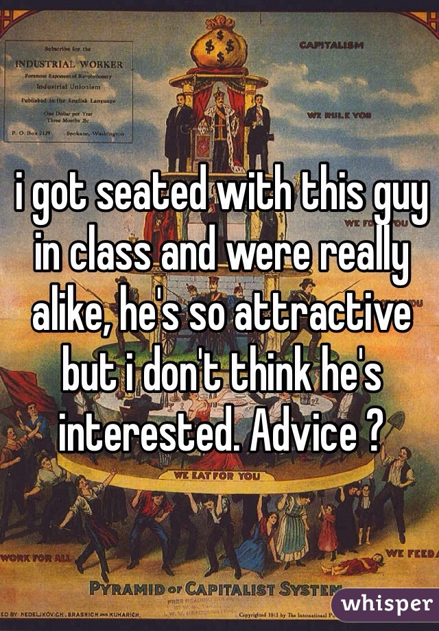 i got seated with this guy in class and were really alike, he's so attractive but i don't think he's interested. Advice ?