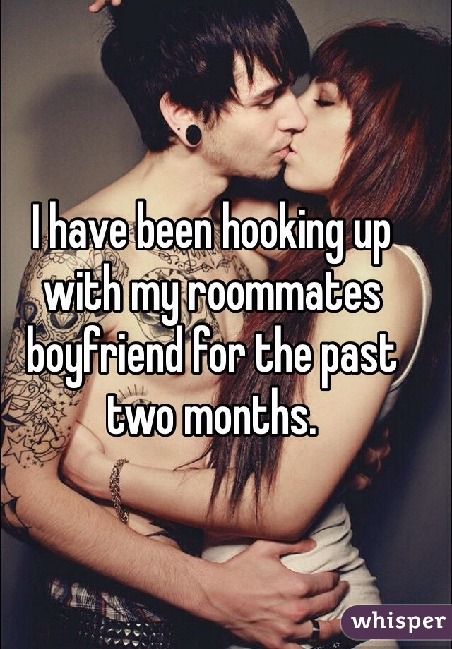 I have been hooking up with my roommates boyfriend for the past two months.