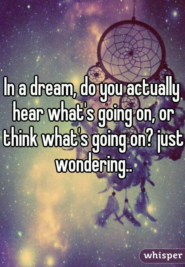 In a dream, do you actually hear what's going on, or think what's going on? just wondering..