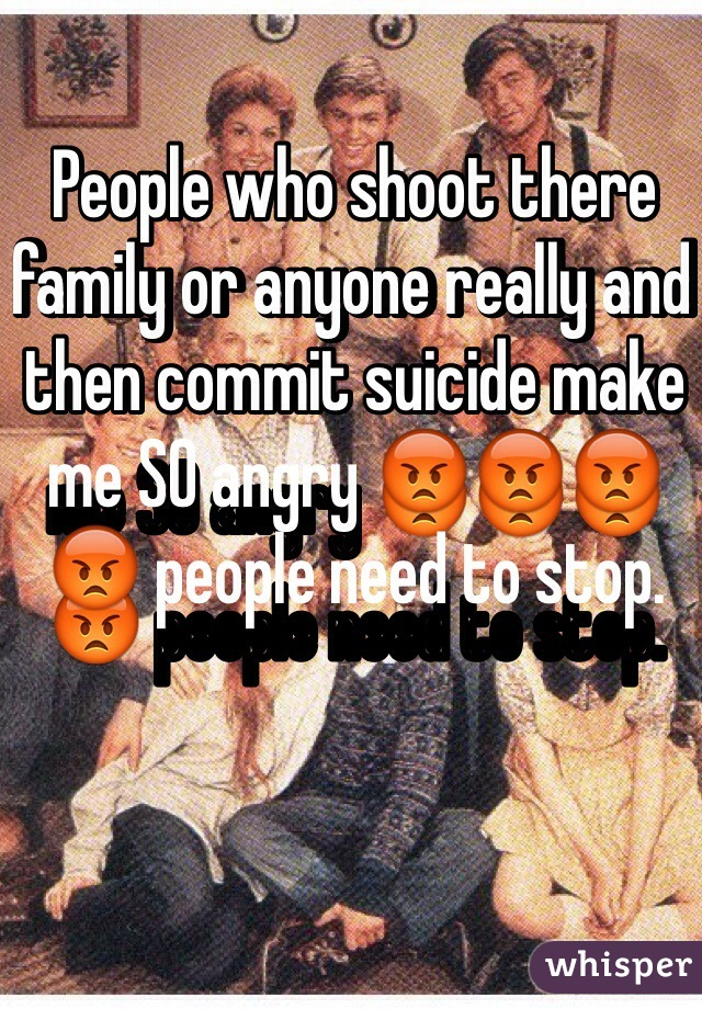 People who shoot there family or anyone really and then commit suicide make me SO angry 😡😡😡😡 people need to stop.
