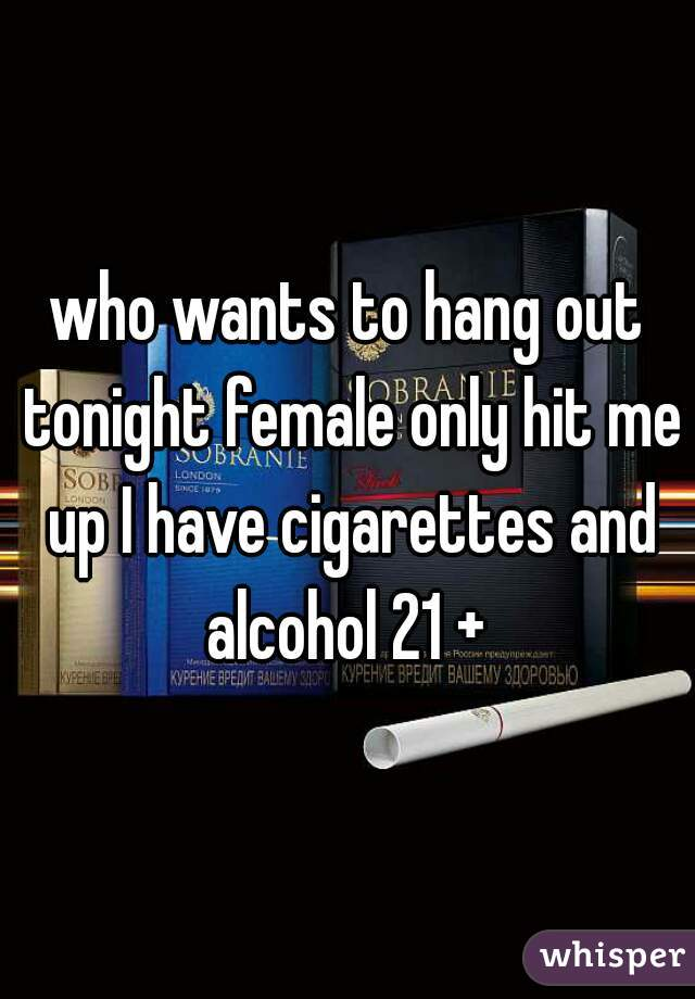 who wants to hang out tonight female only hit me up I have cigarettes and alcohol 21 +