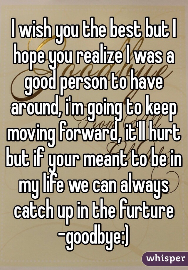 I wish you the best but I hope you realize I was a good person to have around, i'm going to keep moving forward, it'll hurt but if your meant to be in my life we can always catch up in the furture  -goodbye:)