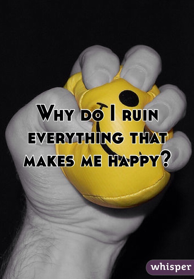 Why do I ruin everything that makes me happy?