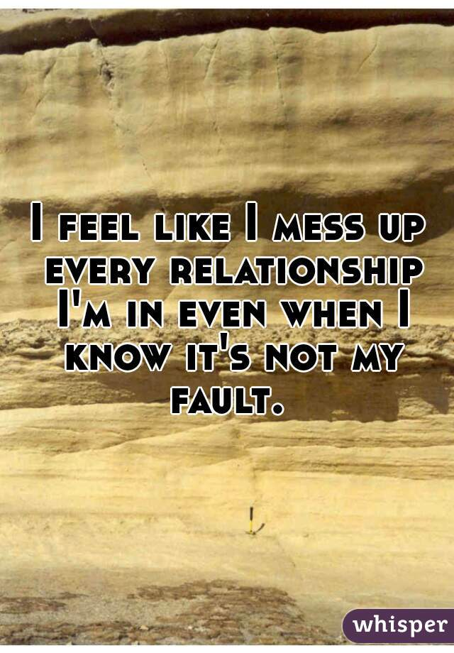 I feel like I mess up every relationship I'm in even when I know it's not my fault.
