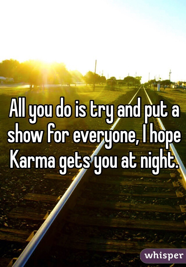 All you do is try and put a show for everyone, I hope Karma gets you at night.