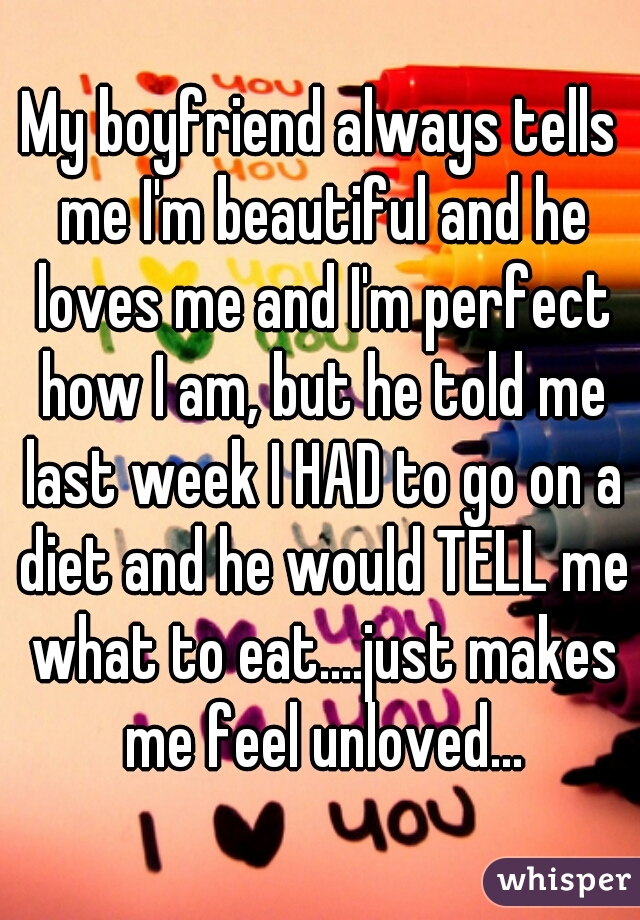 My boyfriend always tells me I'm beautiful and he loves me and I'm perfect how I am, but he told me last week I HAD to go on a diet and he would TELL me what to eat....just makes me feel unloved...