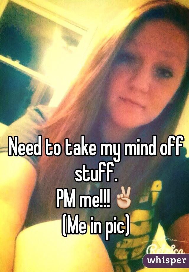 Need to take my mind off stuff. PM me!!!✌️  (Me in pic)