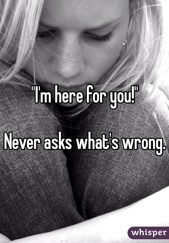 """""""I'm here for you!""""  Never asks what's wrong."""