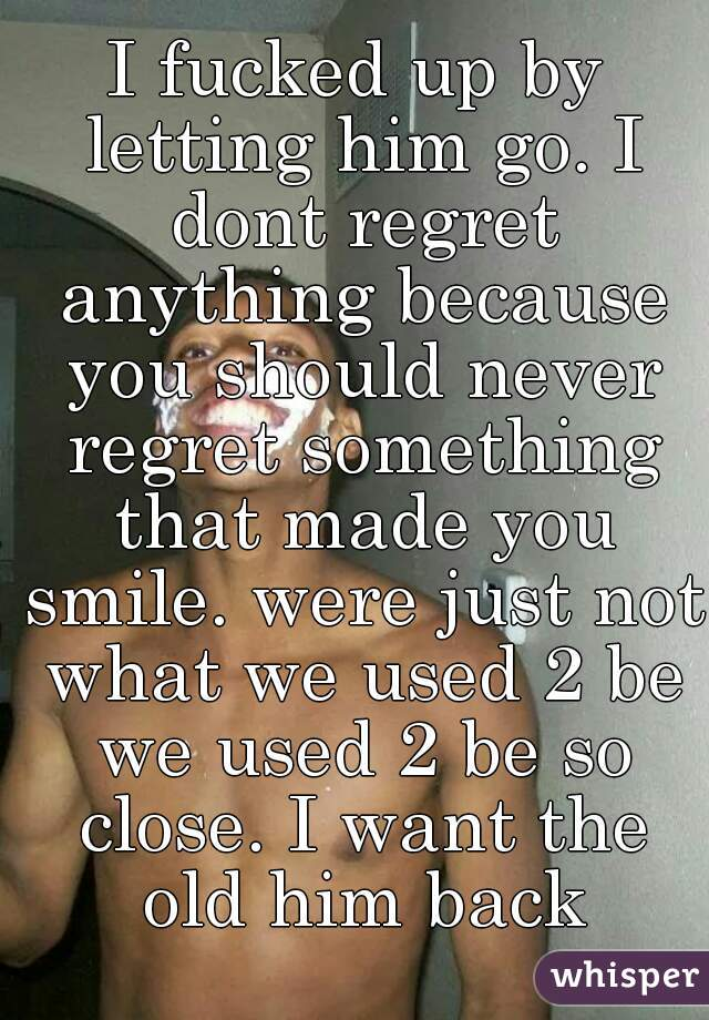 I fucked up by letting him go. I dont regret anything because you should never regret something that made you smile. were just not what we used 2 be we used 2 be so close. I want the old him back