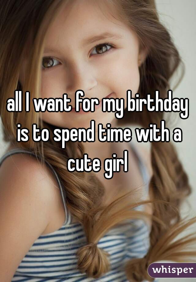 all I want for my birthday is to spend time with a cute girl