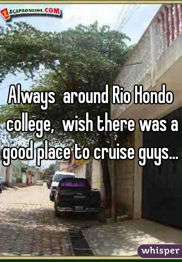 Always  around Rio Hondo college,  wish there was a good place to cruise guys...