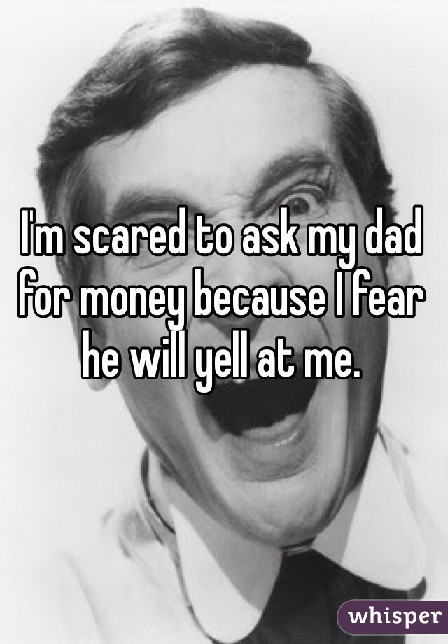 I'm scared to ask my dad for money because I fear he will yell at me.