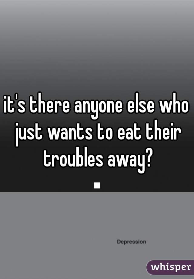 it's there anyone else who just wants to eat their troubles away?