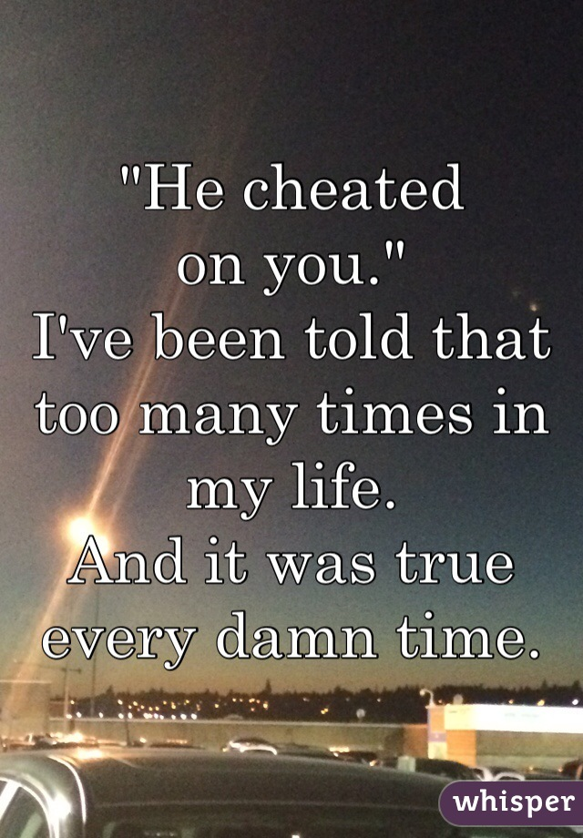 """He cheated  on you."" I've been told that too many times in my life.  And it was true every damn time."
