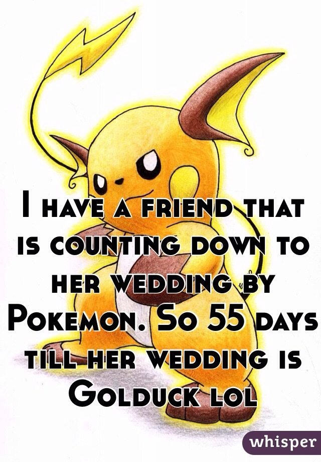 I have a friend that is counting down to her wedding by Pokemon. So 55 days till her wedding is Golduck lol