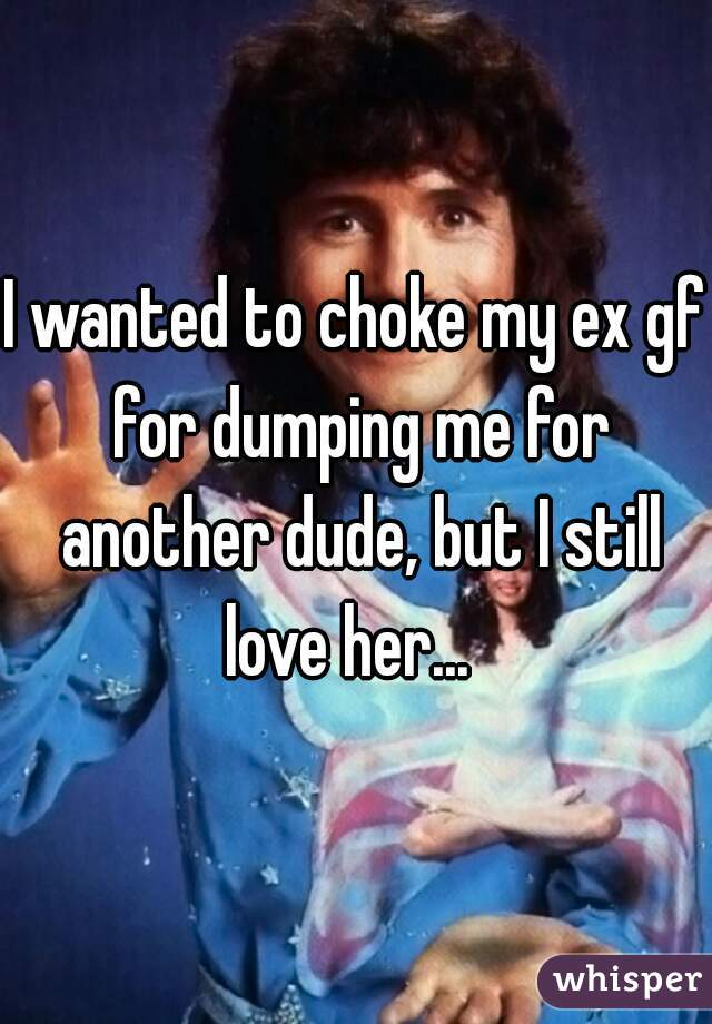 I wanted to choke my ex gf for dumping me for another dude, but I still love her...