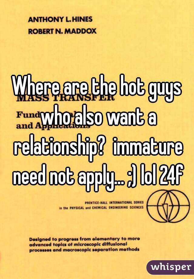 Where are the hot guys who also want a relationship?  immature need not apply... ;) lol 24f