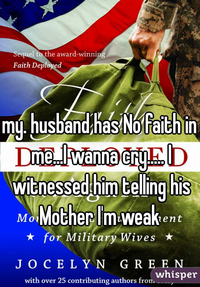 my. husband has No faith in me...I wanna cry..... I witnessed him telling his Mother I'm weak