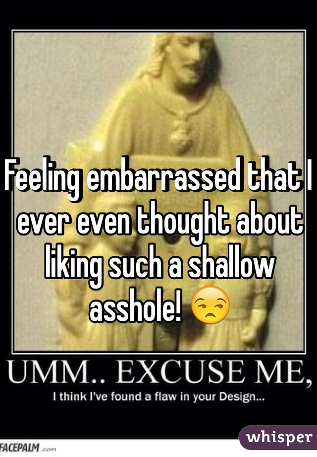 Feeling embarrassed that I ever even thought about liking such a shallow asshole! 😒