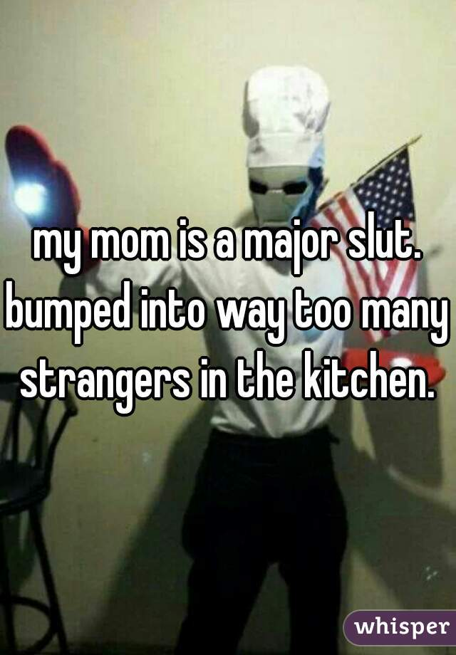 my mom is a major slut. bumped into way too many strangers in the kitchen.