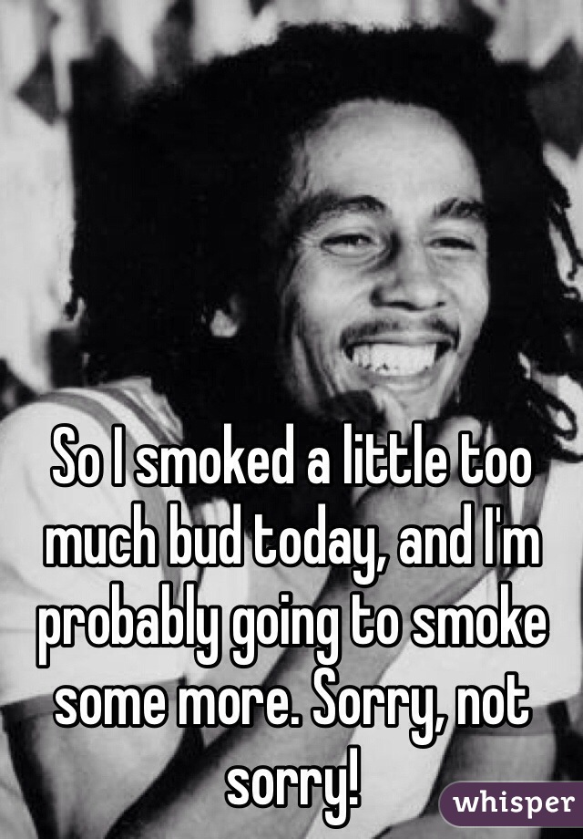 So I smoked a little too much bud today, and I'm probably going to smoke some more. Sorry, not sorry!