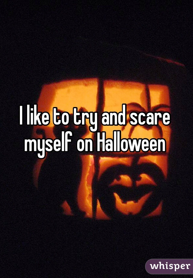 I like to try and scare myself on Halloween