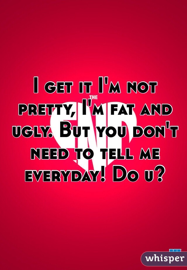 I get it I'm not pretty, I'm fat and ugly. But you don't need to tell me everyday! Do u?