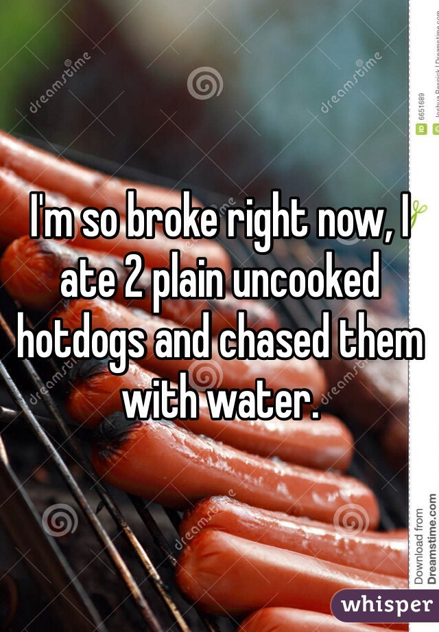 I'm so broke right now, I ate 2 plain uncooked hotdogs and chased them with water.