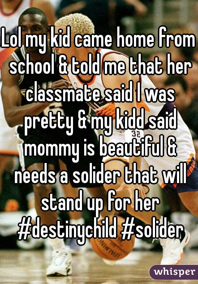 Lol my kid came home from school & told me that her classmate said I was pretty & my kidd said mommy is beautiful & needs a solider that will stand up for her #destinychild #solider